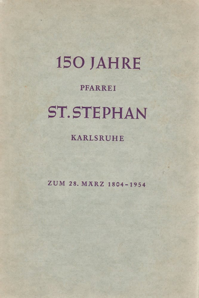 150 Jahre Pfarrei St. Stephan Karlsruhe zum 28. März 1804 - 1954